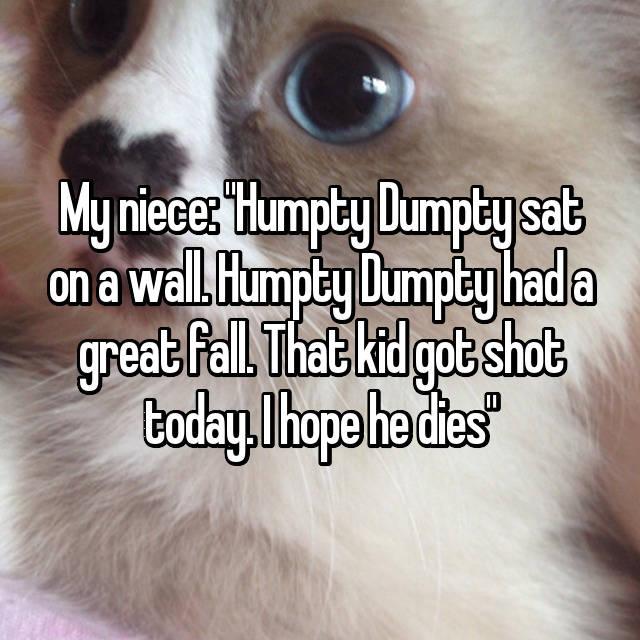 "My niece: ""Humpty Dumpty sat on a wall. Humpty Dumpty had a great fall. That kid got shot today. I hope he dies"""