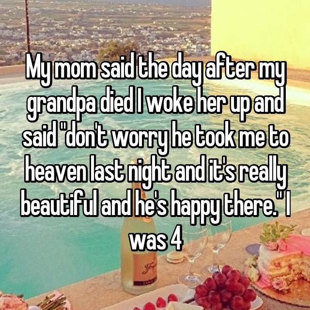 """My mom said the day after my grandpa died I woke her up and said """"don't worry he took me to heaven last night and it's really beautiful and he's happy there."""" I was 4"""