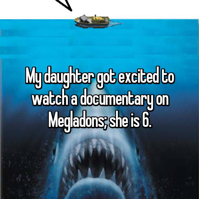 My daughter got excited to watch a documentary on Megladons; she is 6.