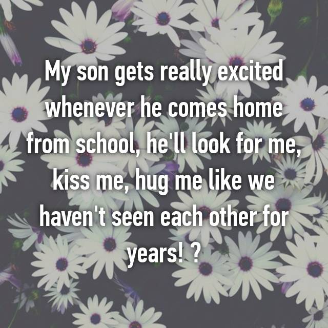 My son gets really excited whenever he comes home from school, he'll look for me, kiss me, hug me like we haven't seen each other for years! ❤