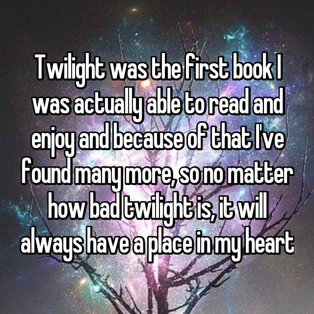 Twilight was the first book I was actually able to read and enjoy and because of that I've found many more, so no matter how bad twilight is, it will always have a place in my heart