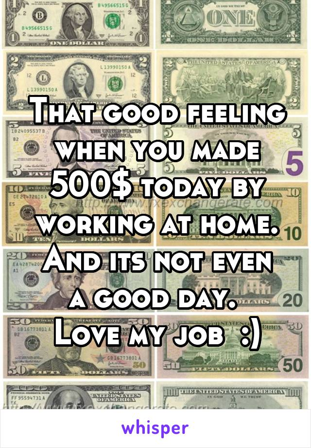That good feeling when you made 500$ today by working at home. And its not even a good day.  Love my job  :)