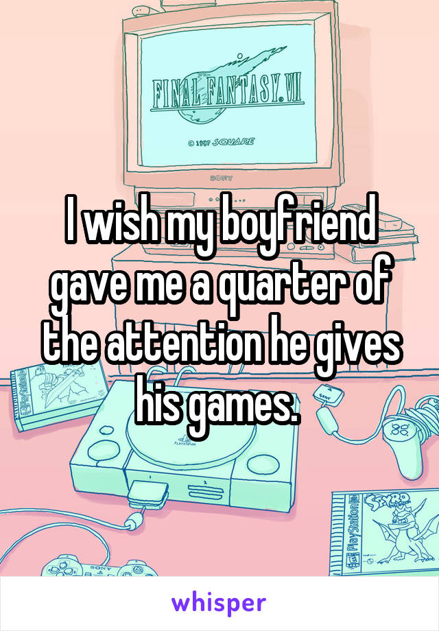 I wish my boyfriend gave me a quarter of the attention he gives his games.