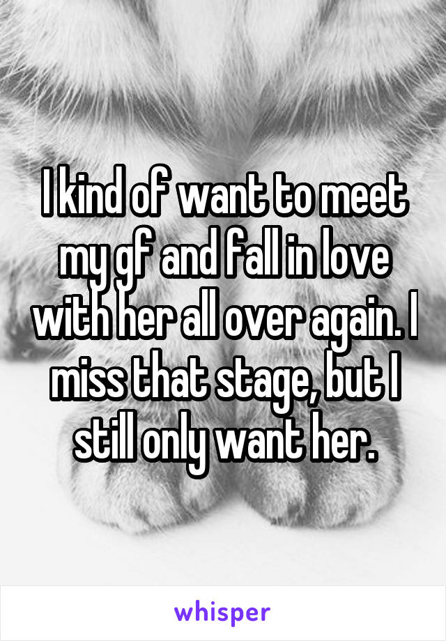 I kind of want to meet my gf and fall in love with her all over again. I miss that stage, but I still only want her.
