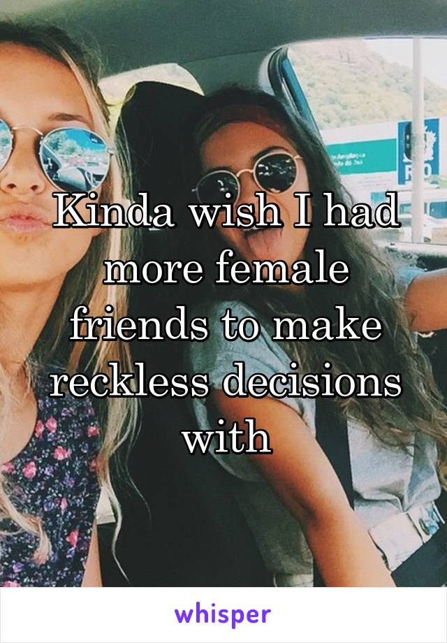 Kinda wish I had more female friends to make reckless decisions with
