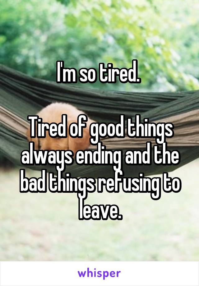 I'm so tired.   Tired of good things always ending and the bad things refusing to leave.