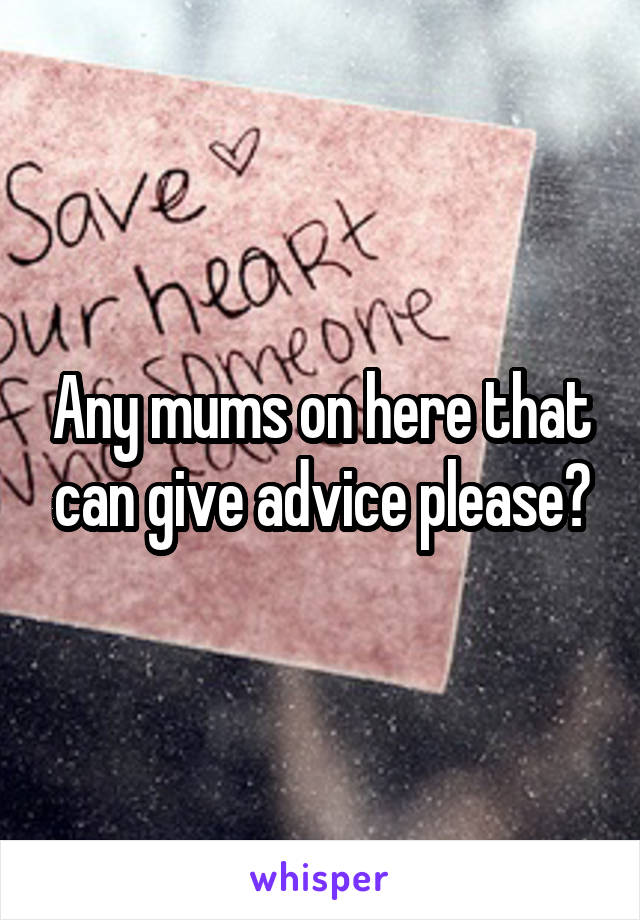 Any mums on here that can give advice please?