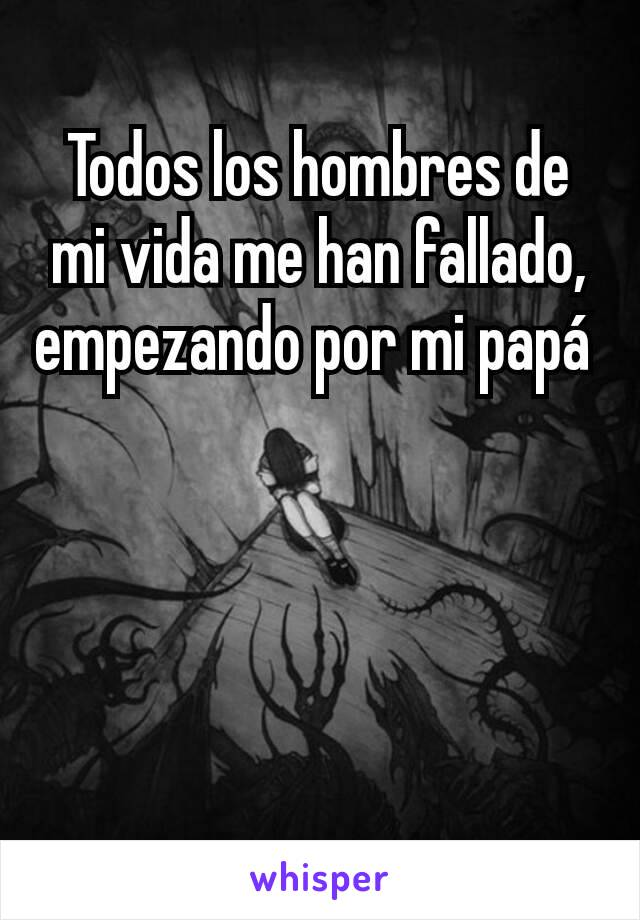 Todos los hombres de mi vida me han fallado,  empezando por mi papá