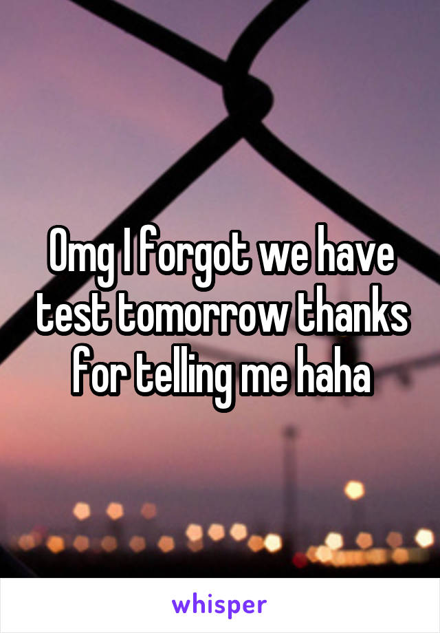 Omg I forgot we have test tomorrow thanks for telling me haha