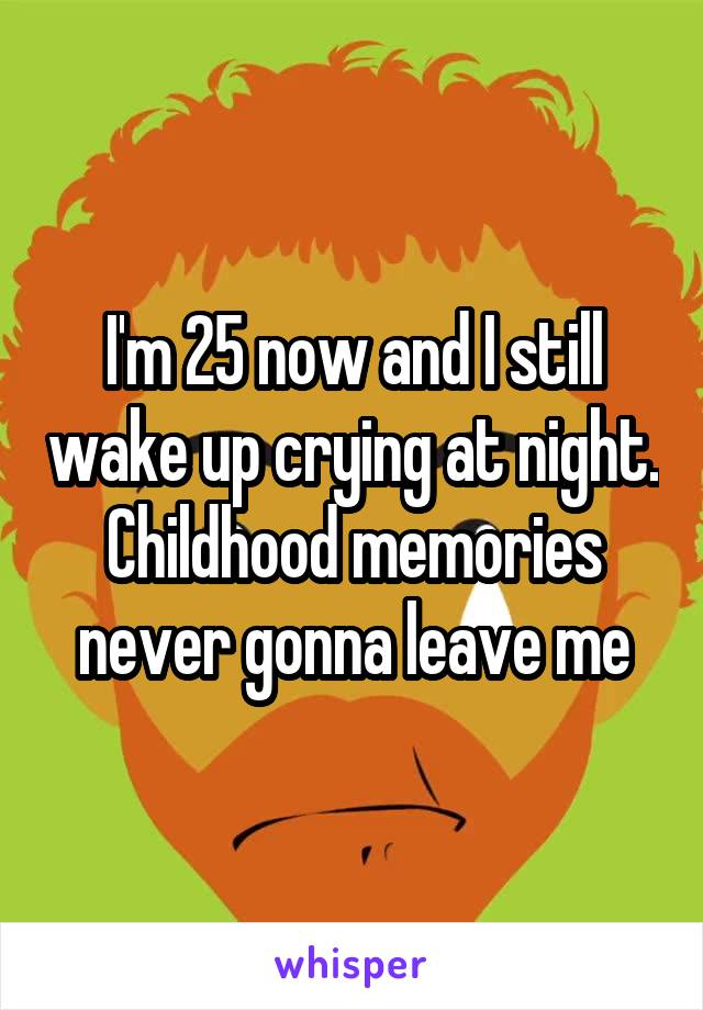 I'm 25 now and I still wake up crying at night. Childhood memories never gonna leave me