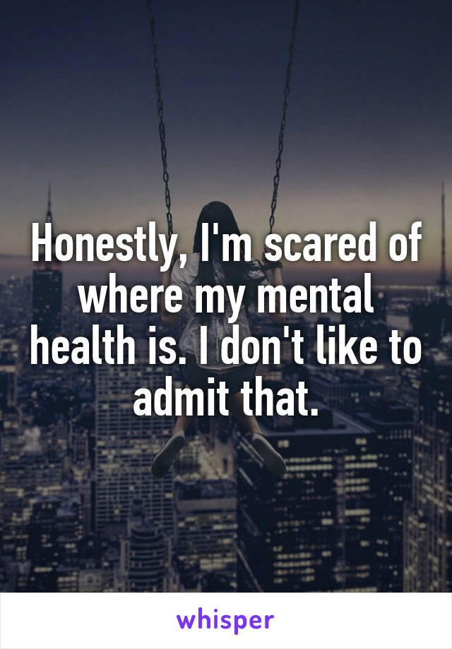 Honestly, I'm scared of where my mental health is. I don't like to admit that.
