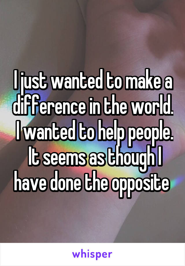 I just wanted to make a difference in the world.  I wanted to help people.  It seems as though I have done the opposite