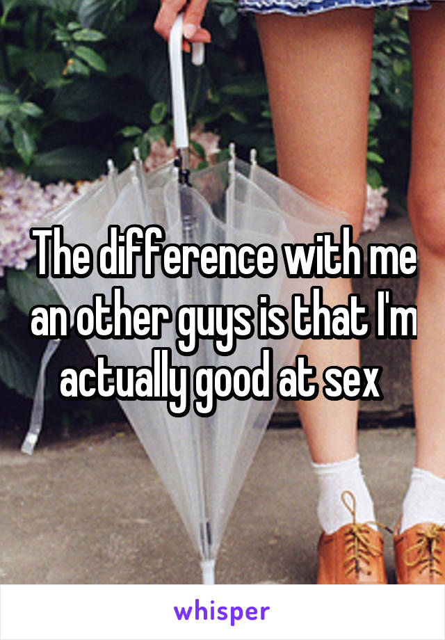 The difference with me an other guys is that I'm actually good at sex