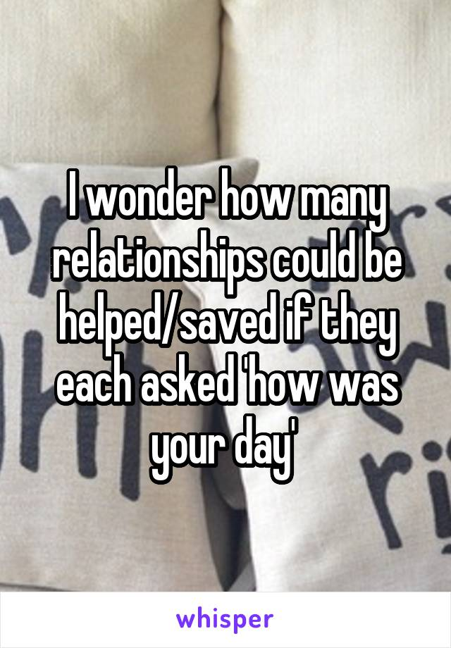 I wonder how many relationships could be helped/saved if they each asked 'how was your day'