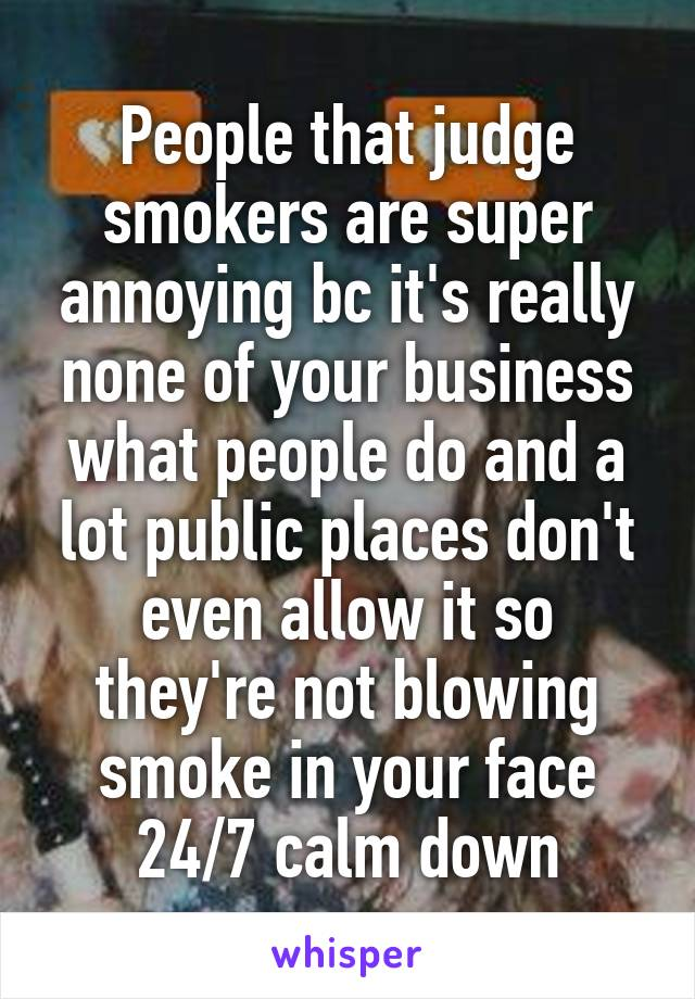 People that judge smokers are super annoying bc it's really none of your business what people do and a lot public places don't even allow it so they're not blowing smoke in your face 24/7 calm down