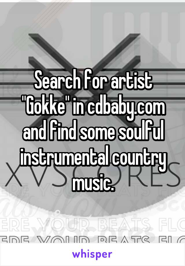 "Search for artist ""Gokke"" in cdbaby.com and find some soulful instrumental country music."