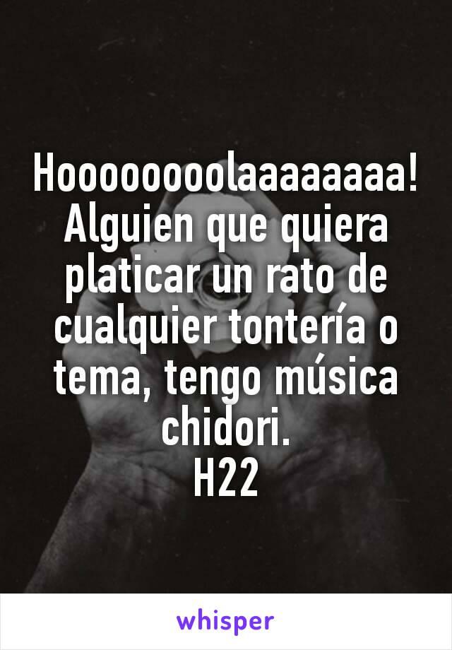 Hoooooooolaaaaaaaa! Alguien que quiera platicar un rato de cualquier tontería o tema, tengo música chidori. H22