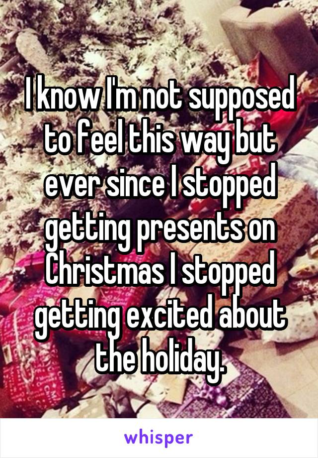 I know I'm not supposed to feel this way but ever since I stopped getting presents on Christmas I stopped getting excited about the holiday.