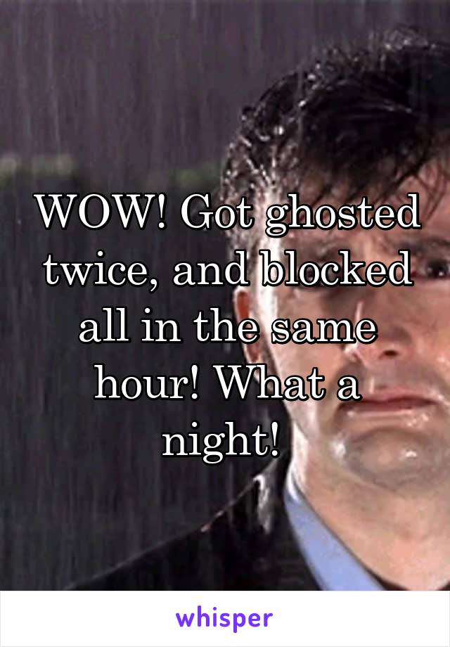 WOW! Got ghosted twice, and blocked all in the same hour! What a night!