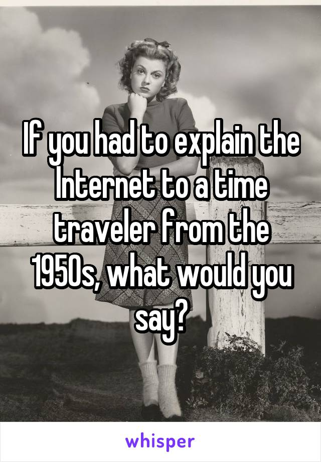 If you had to explain the Internet to a time traveler from the 1950s, what would you say?