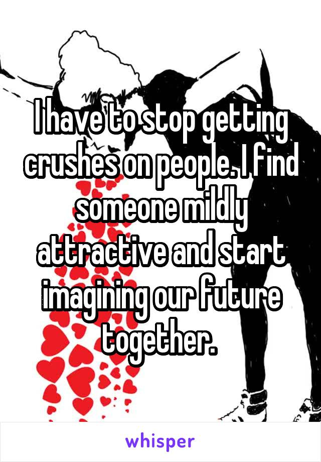 I have to stop getting crushes on people. I find someone mildly attractive and start imagining our future together.