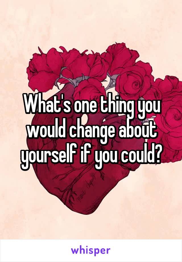 What's one thing you would change about yourself if you could?