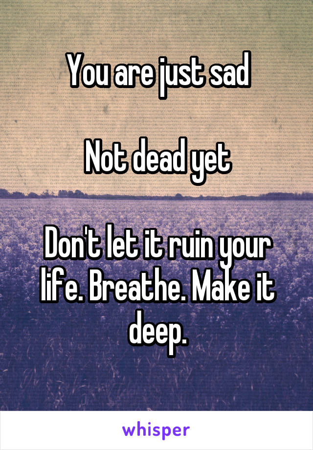 You are just sad  Not dead yet  Don't let it ruin your life. Breathe. Make it deep.