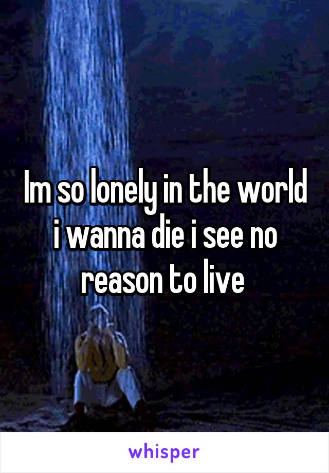 Im so lonely in the world i wanna die i see no reason to live
