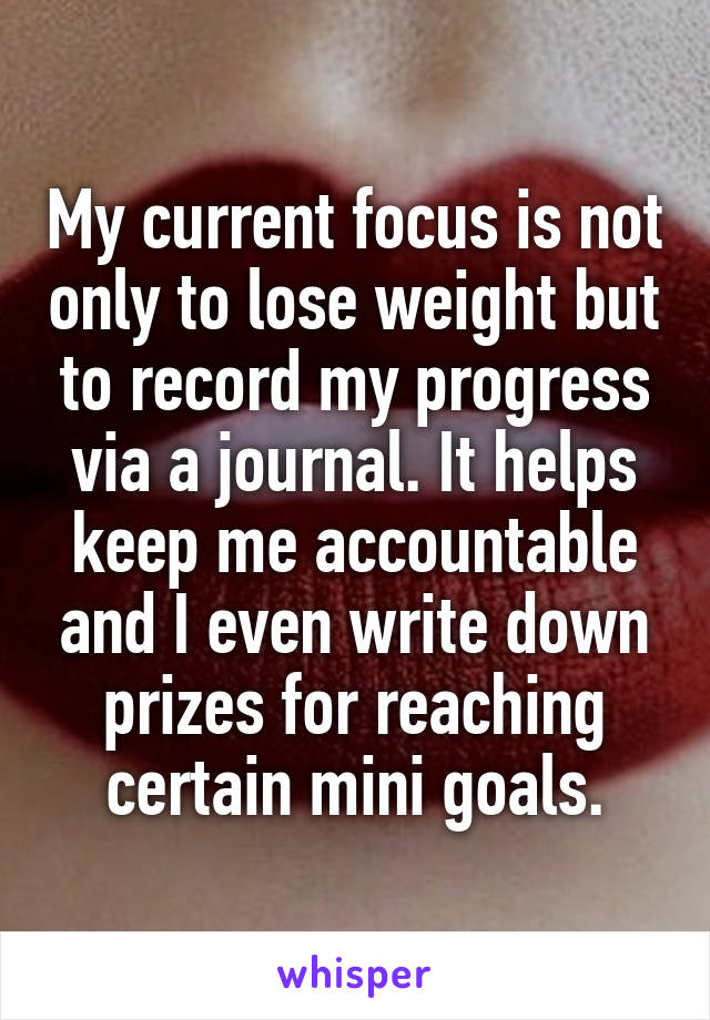 My current focus is not only to lose weight but to record my progress via a journal. It helps keep me accountable and I even write down prizes for reaching certain mini goals.
