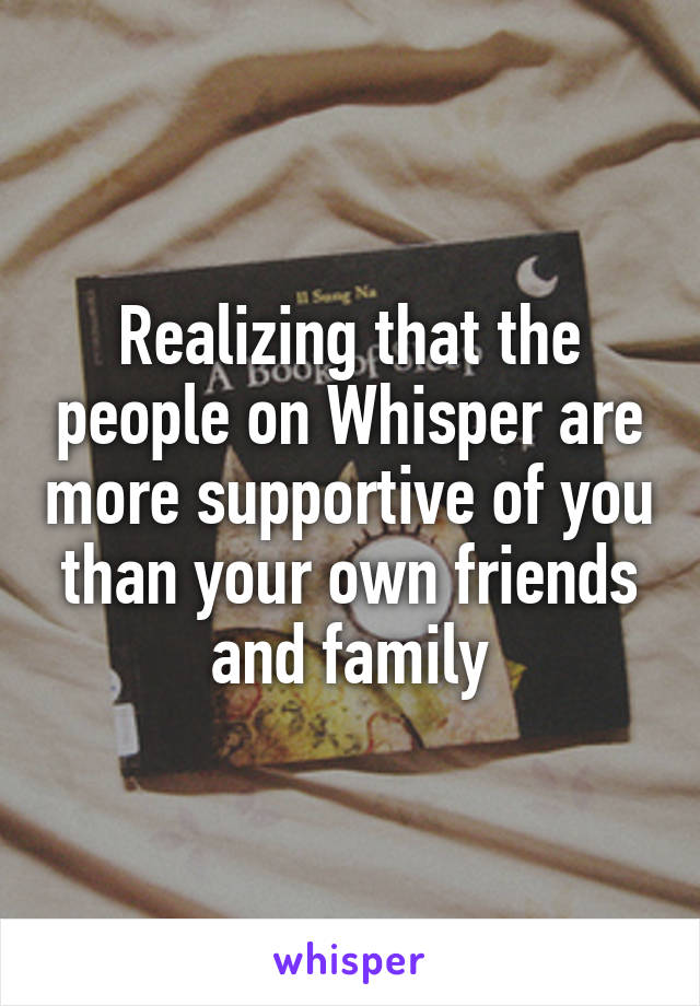 Realizing that the people on Whisper are more supportive of you than your own friends and family