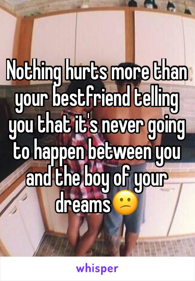 Nothing hurts more than your bestfriend telling you that it's never going to happen between you and the boy of your dreams😕