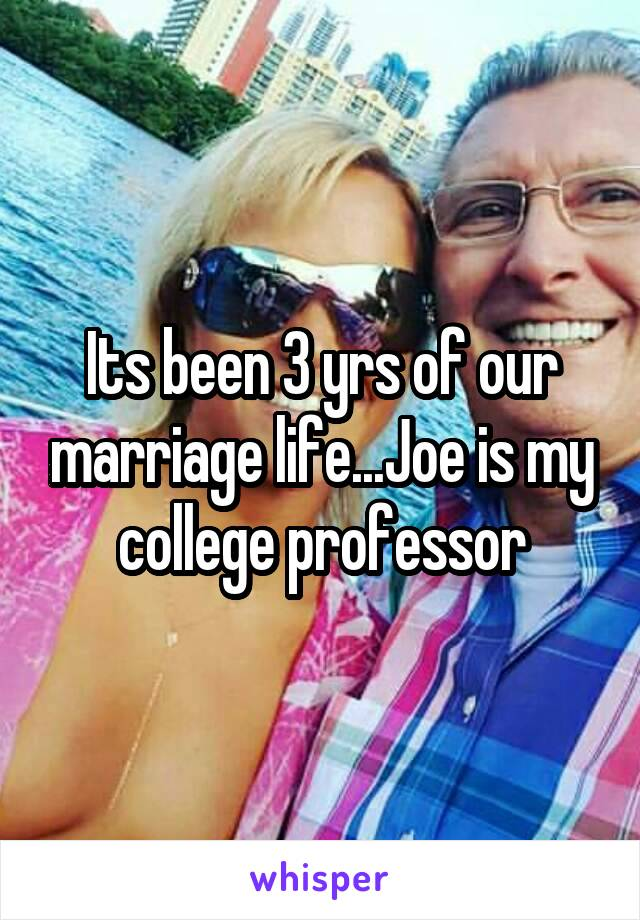 Its been 3 yrs of our marriage life...Joe is my college professor