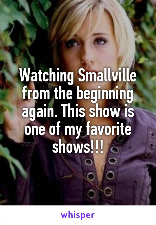 Watching Smallville from the beginning again. This show is one of my favorite shows!!!