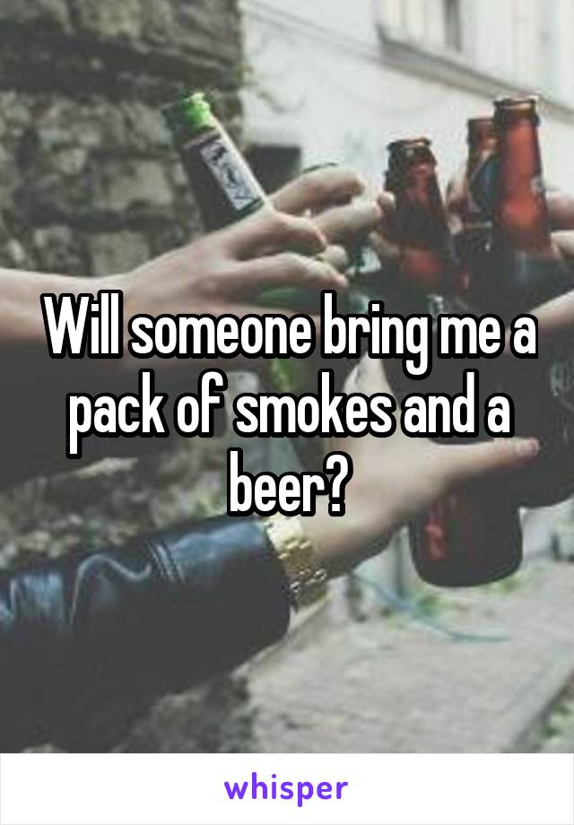 Will someone bring me a pack of smokes and a beer?