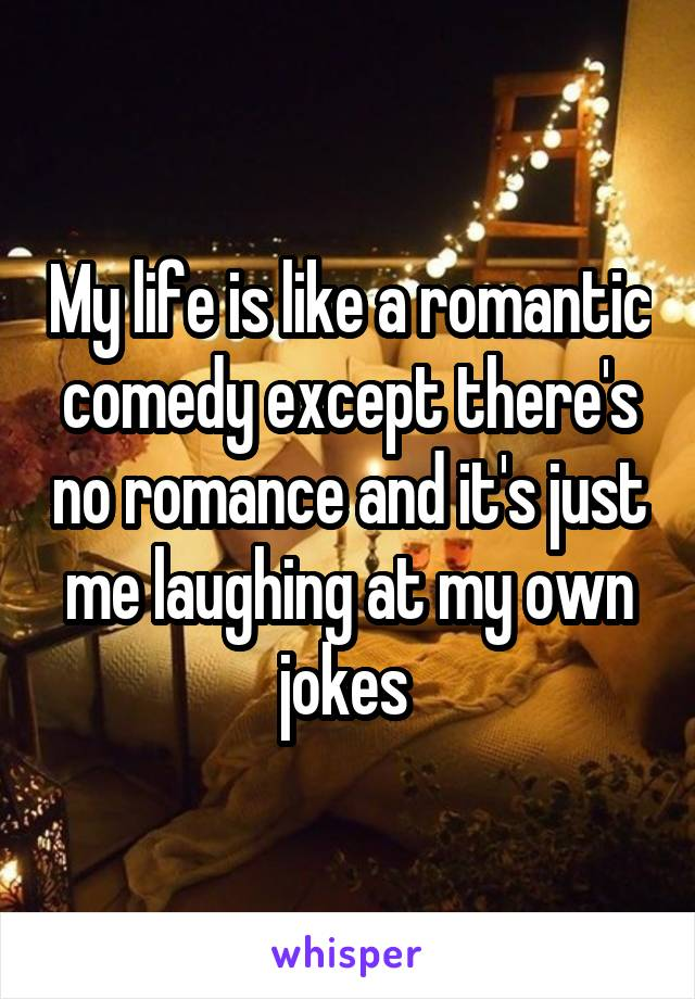 My life is like a romantic comedy except there's no romance and it's just me laughing at my own jokes
