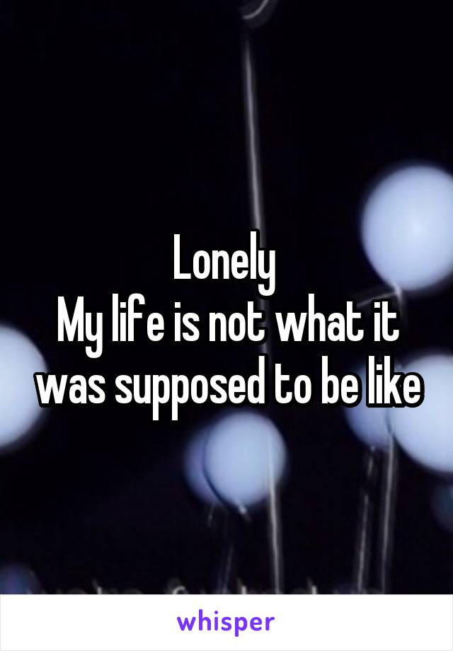 Lonely  My life is not what it was supposed to be like