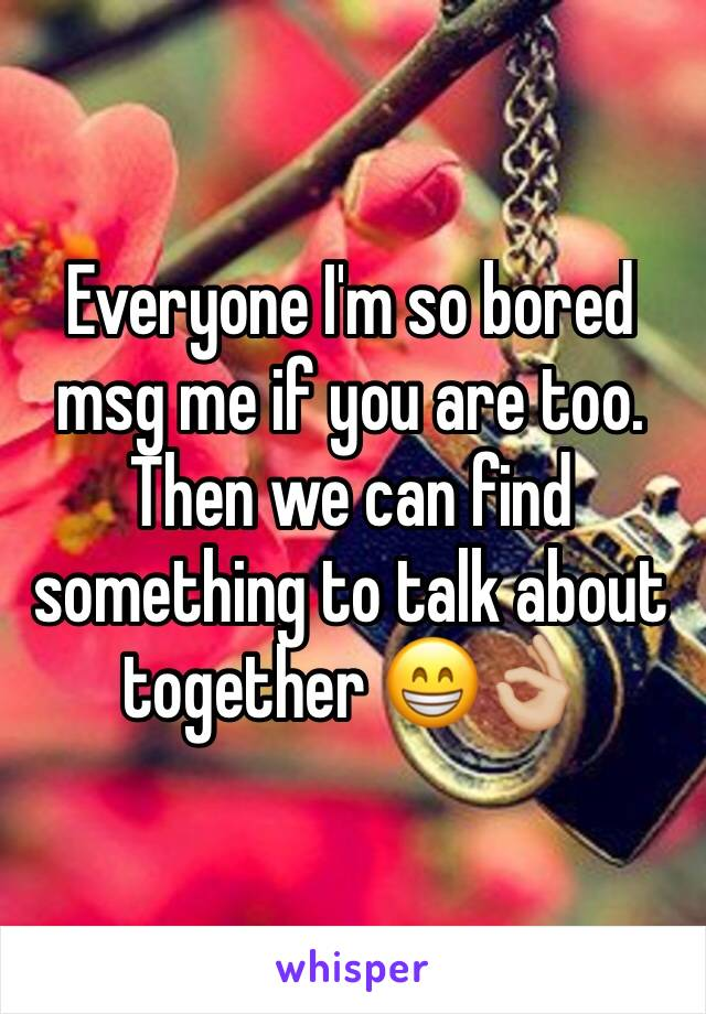 Everyone I'm so bored msg me if you are too. Then we can find something to talk about together 😁👌🏼