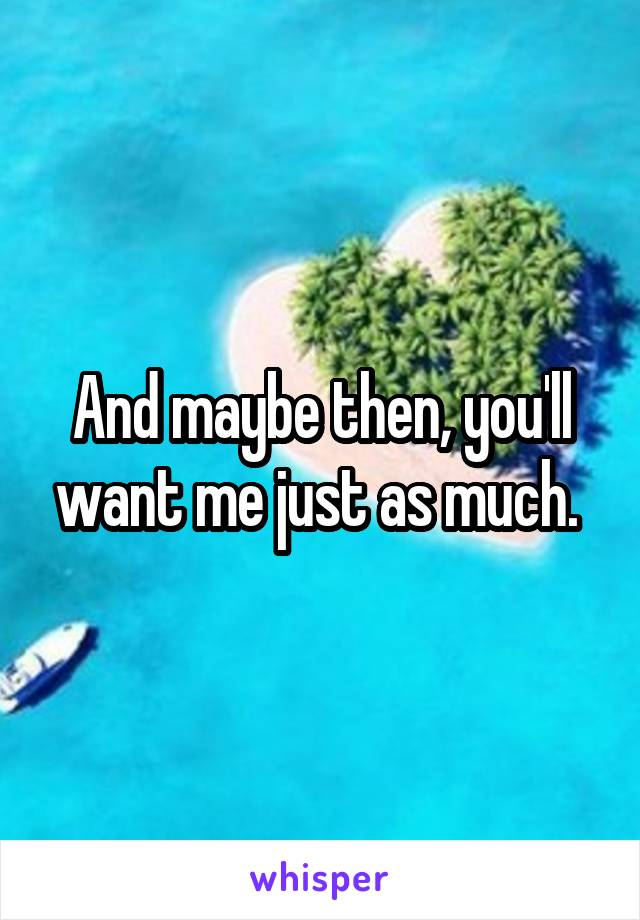 And maybe then, you'll want me just as much.