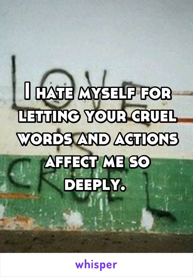 I hate myself for letting your cruel words and actions affect me so deeply.