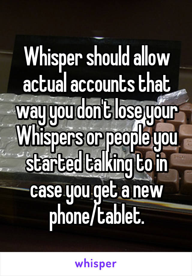 Whisper should allow actual accounts that way you don't lose your Whispers or people you started talking to in case you get a new phone/tablet.
