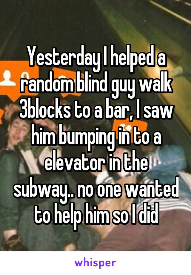 Yesterday I helped a random blind guy walk 3blocks to a bar, I saw him bumping in to a elevator in the subway.. no one wanted to help him so I did
