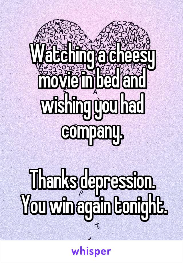 Watching a cheesy movie in bed and wishing you had company.  Thanks depression.  You win again tonight.