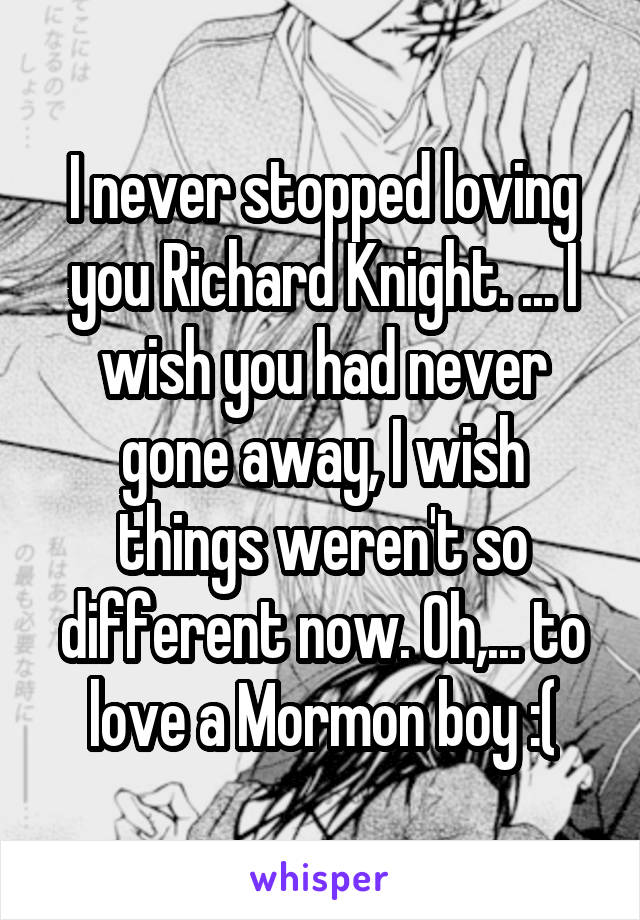 I never stopped loving you Richard Knight. ... I wish you had never gone away, I wish things weren't so different now. Oh,... to love a Mormon boy :(