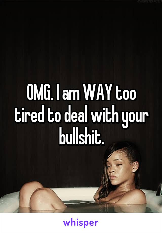 OMG. I am WAY too tired to deal with your bullshit.
