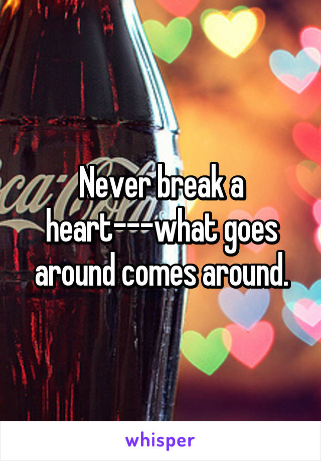 Never break a heart---what goes around comes around.