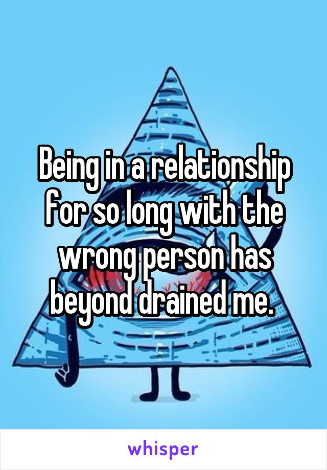 Being in a relationship for so long with the wrong person has beyond drained me.
