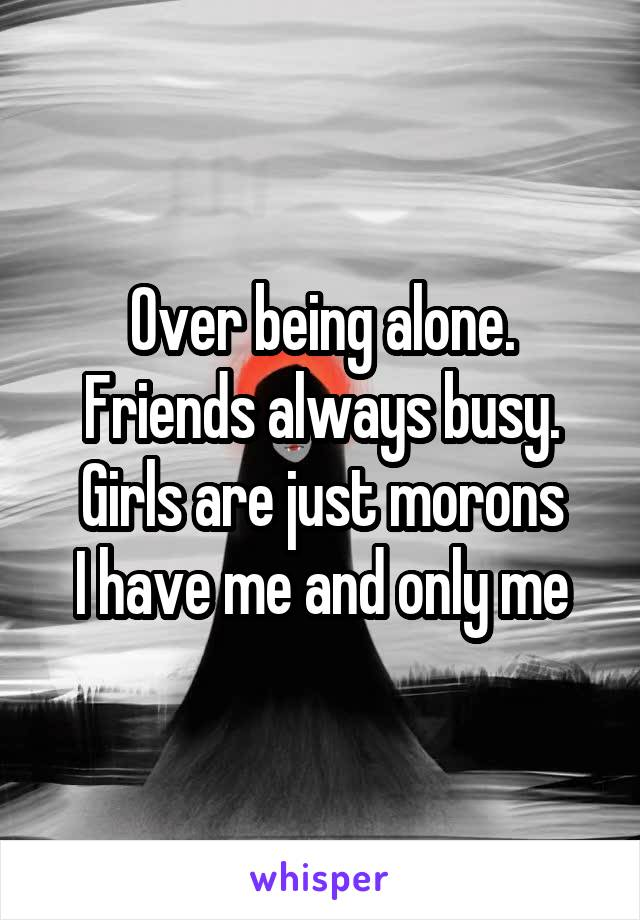Over being alone. Friends always busy. Girls are just morons I have me and only me