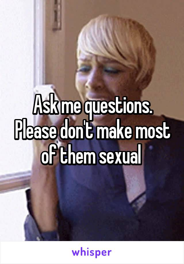 Ask me questions. Please don't make most of them sexual