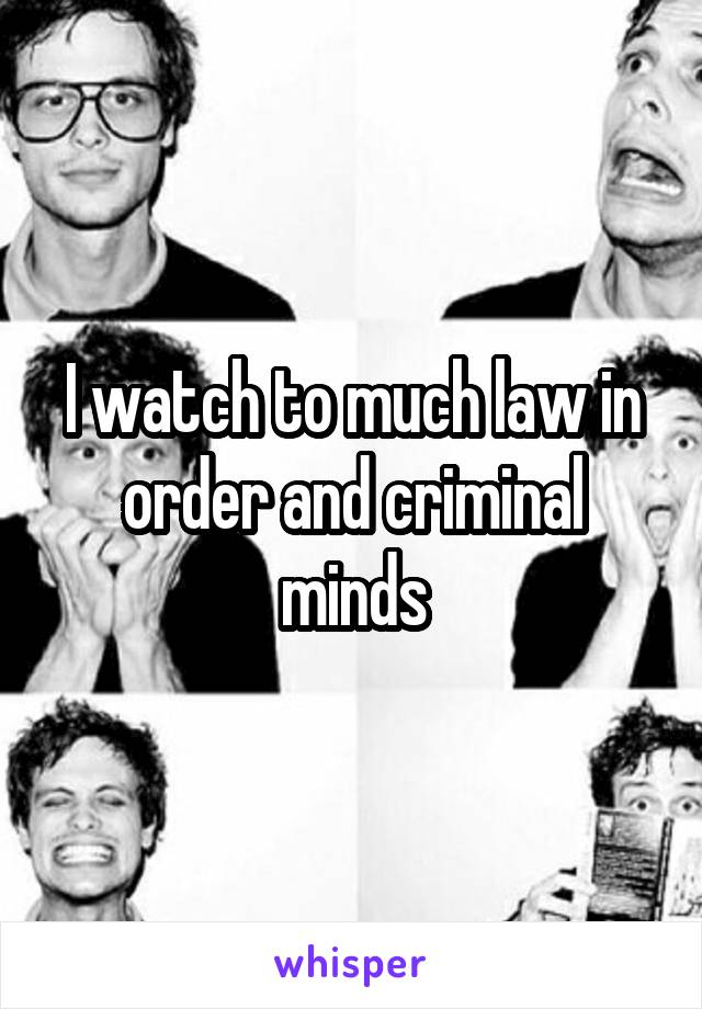 I watch to much law in order and criminal minds