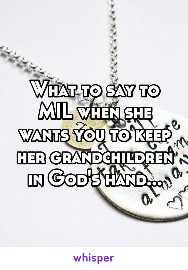 What to say to MIL when she wants you to keep her grandchildren in God's hand...